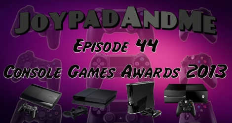 Podcast Episode 44: JoypadAndMe Console Game Awards 2013