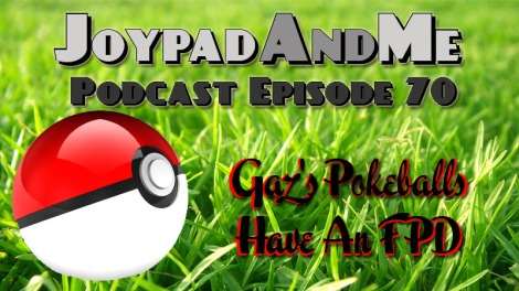 Podcast Episode 70: Gaz's Pokeballs Have An FPD