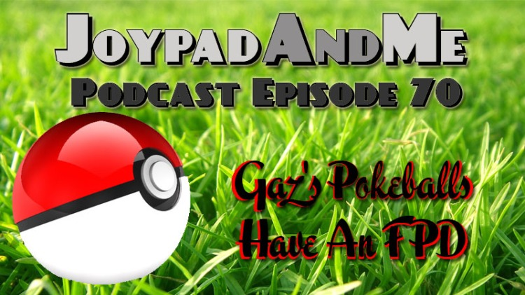 Podcast Episode 70: Gaz's Pokeballs Have An FPD