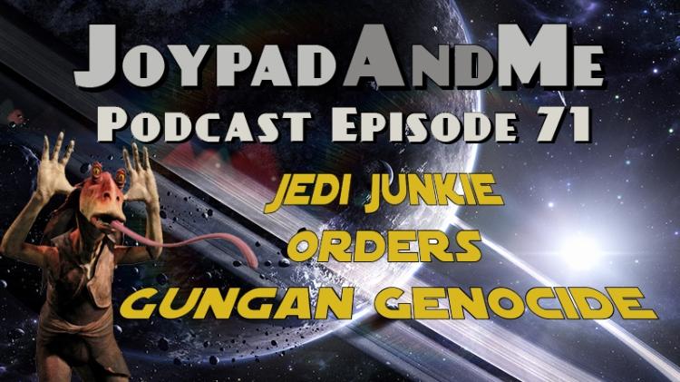 Podcast Episode 71: Jedi Junkie Orders Gungan Genocide